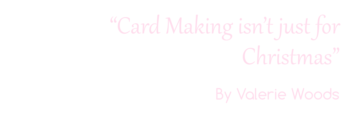 Card Making isn't just for Christmas. By Valerie Woods